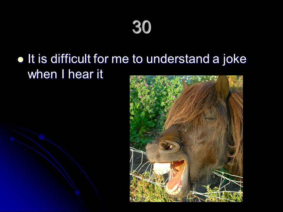 30 It is difficult for me to understand a joke when I hear it It is difficult for me to understand a joke when I hear it