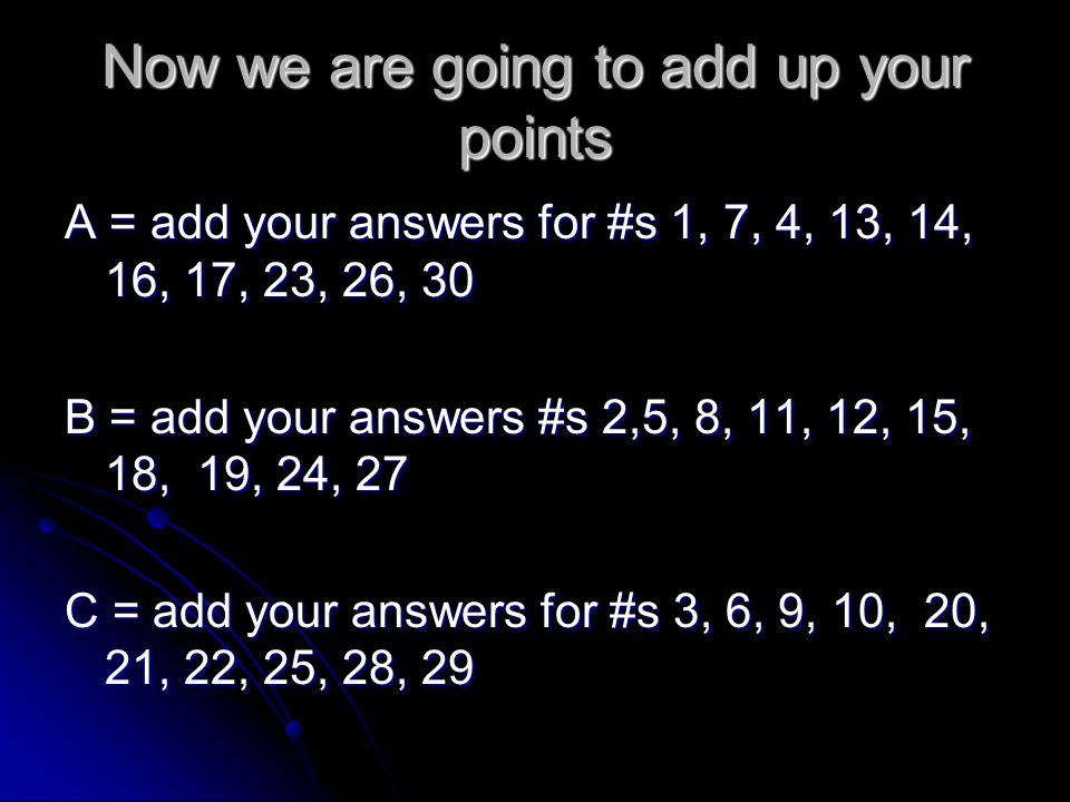 Now we are going to add up your points A = add your answers for #s 1, 7, 4, 13, 14, 16, 17, 23, 26, 30 B = add your answers #s 2,5, 8, 11, 12, 15, 18, 19, 24, 27 C = add your answers for #s 3, 6, 9, 10, 20, 21, 22, 25, 28, 29