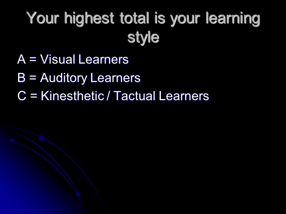 Your highest total is your learning style A = Visual Learners B = Auditory Learners C = Kinesthetic / Tactual Learners