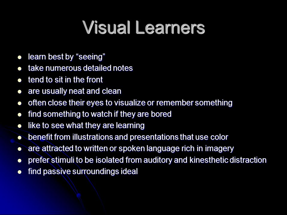 Visual Learners learn best by seeing learn best by seeing take numerous detailed notes take numerous detailed notes tend to sit in the front tend to sit in the front are usually neat and clean are usually neat and clean often close their eyes to visualize or remember something often close their eyes to visualize or remember something find something to watch if they are bored find something to watch if they are bored like to see what they are learning like to see what they are learning benefit from illustrations and presentations that use color benefit from illustrations and presentations that use color are attracted to written or spoken language rich in imagery are attracted to written or spoken language rich in imagery prefer stimuli to be isolated from auditory and kinesthetic distraction prefer stimuli to be isolated from auditory and kinesthetic distraction find passive surroundings ideal find passive surroundings ideal