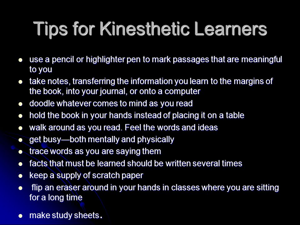 Tips for Kinesthetic Learners use a pencil or highlighter pen to mark passages that are meaningful to you use a pencil or highlighter pen to mark passages that are meaningful to you take notes, transferring the information you learn to the margins of the book, into your journal, or onto a computer take notes, transferring the information you learn to the margins of the book, into your journal, or onto a computer doodle whatever comes to mind as you read doodle whatever comes to mind as you read hold the book in your hands instead of placing it on a table hold the book in your hands instead of placing it on a table walk around as you read.