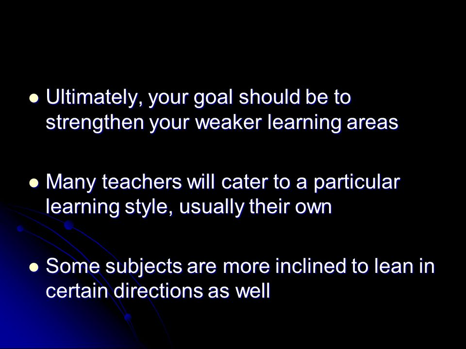 Ultimately, your goal should be to strengthen your weaker learning areas Ultimately, your goal should be to strengthen your weaker learning areas Many