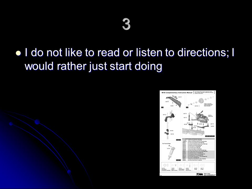 3 I do not like to read or listen to directions; I would rather just start doing I do not like to read or listen to directions; I would rather just start doing