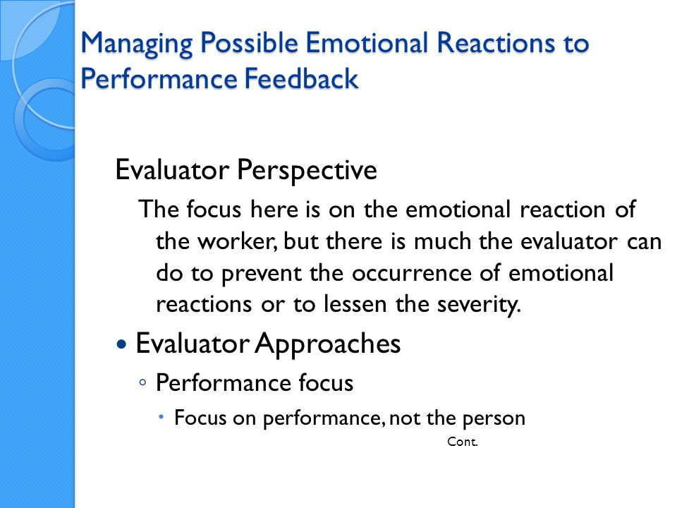 Managing Possible Emotional Reactions to Performance Feedback Evaluator Perspective The focus here is on the emotional reaction of the worker, but there is much the evaluator can do to prevent the occurrence of emotional reactions or to lessen the severity.