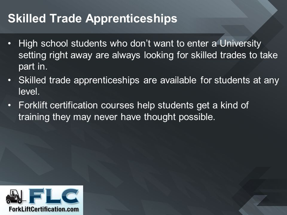 Skilled Trade Apprenticeships High school students who dont want to enter a University setting right away are always looking for skilled trades to tak