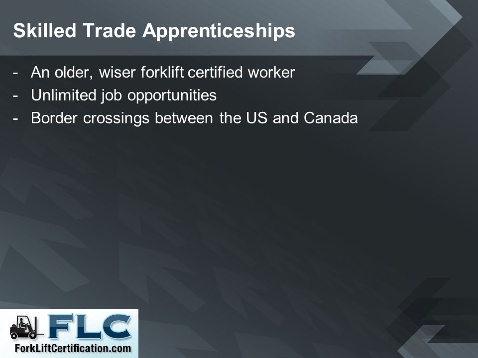 Skilled Trade Apprenticeships -An older, wiser forklift certified worker -Unlimited job opportunities -Border crossings between the US and Canada