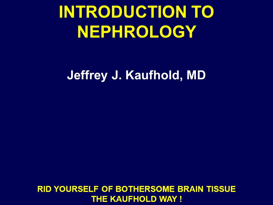 INTRODUCTION TO NEPHROLOGY Jeffrey J. Kaufhold, MD RID YOURSELF OF BOTHERSOME BRAIN TISSUE THE KAUFHOLD WAY !