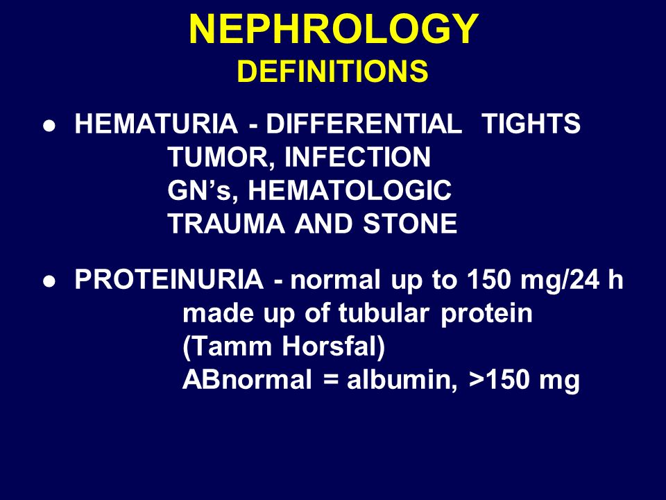 NEPHROLOGY DEFINITIONS l HEMATURIA - DIFFERENTIAL TIGHTS TUMOR, INFECTION GNs, HEMATOLOGIC TRAUMA AND STONE l PROTEINURIA - normal up to 150 mg/24 h m