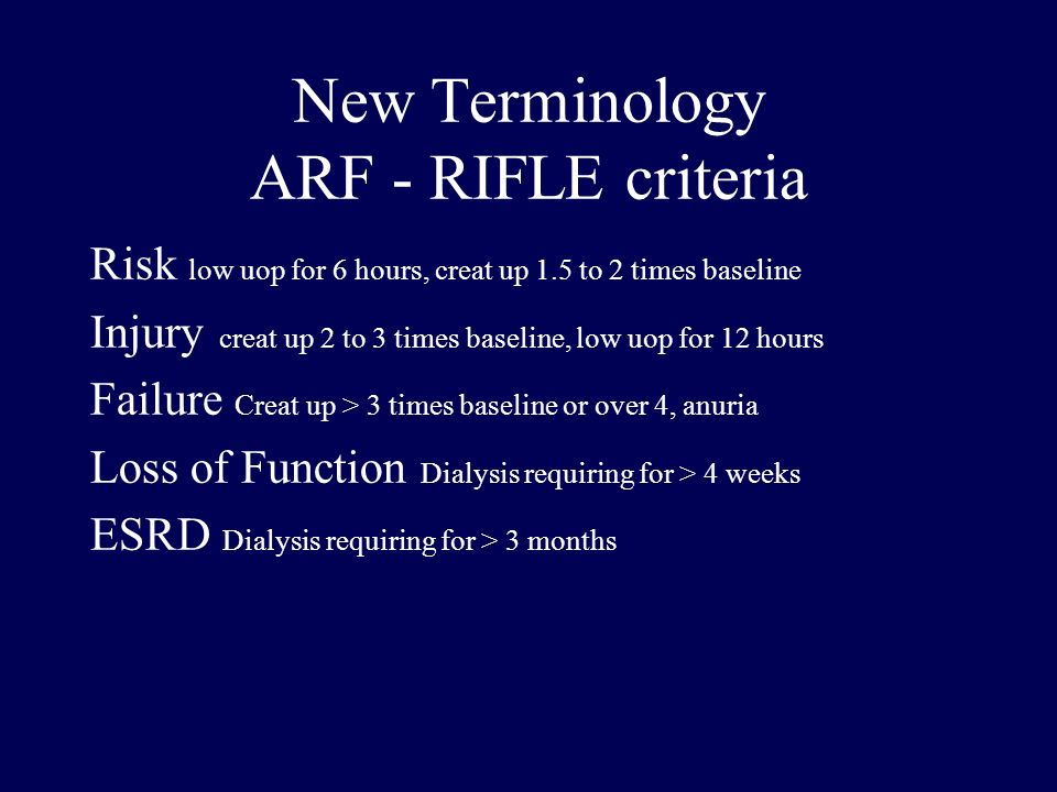 New Terminology ARF - RIFLE criteria Risk low uop for 6 hours, creat up 1.5 to 2 times baseline Injury creat up 2 to 3 times baseline, low uop for 12