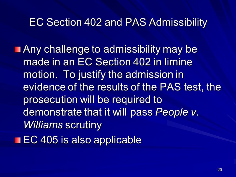 20 EC Section 402 and PAS Admissibility Any challenge to admissibility may be made in an EC Section 402 in limine motion.