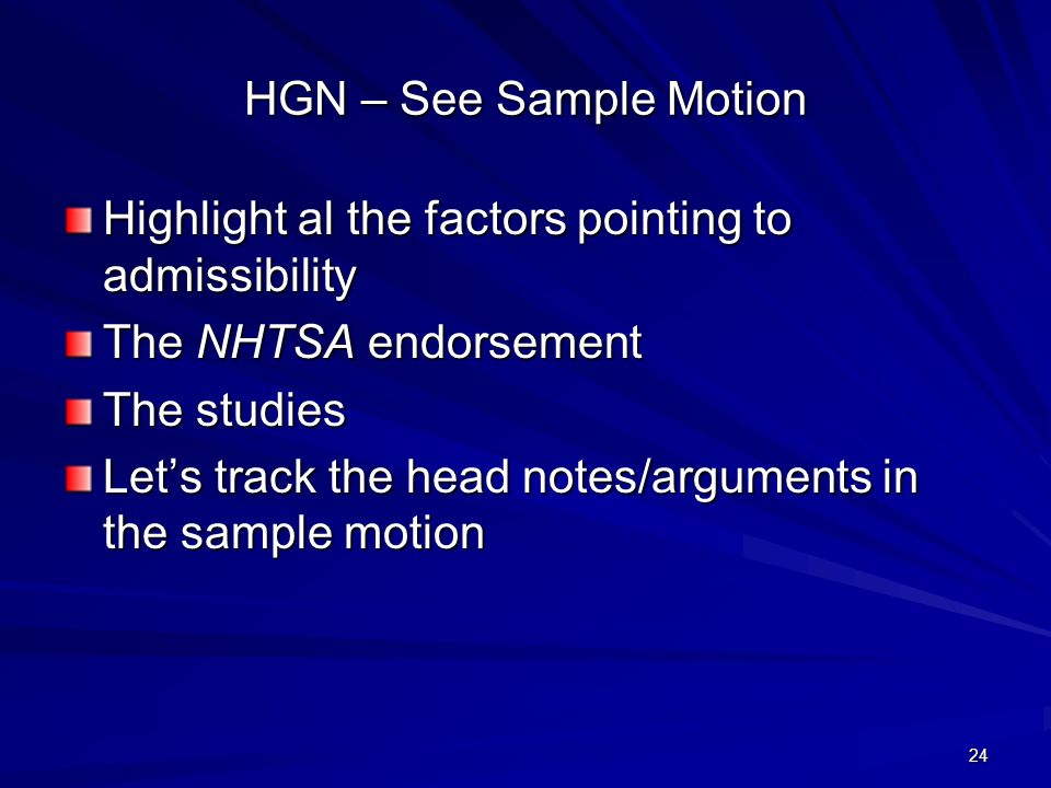 24 HGN – See Sample Motion Highlight al the factors pointing to admissibility The NHTSA endorsement The studies Lets track the head notes/arguments in the sample motion