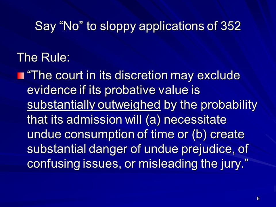 8 Say No to sloppy applications of 352 The Rule: The court in its discretion may exclude evidence if its probative value is substantially outweighed by the probability that its admission will (a) necessitate undue consumption of time or (b) create substantial danger of undue prejudice, of confusing issues, or misleading the jury.