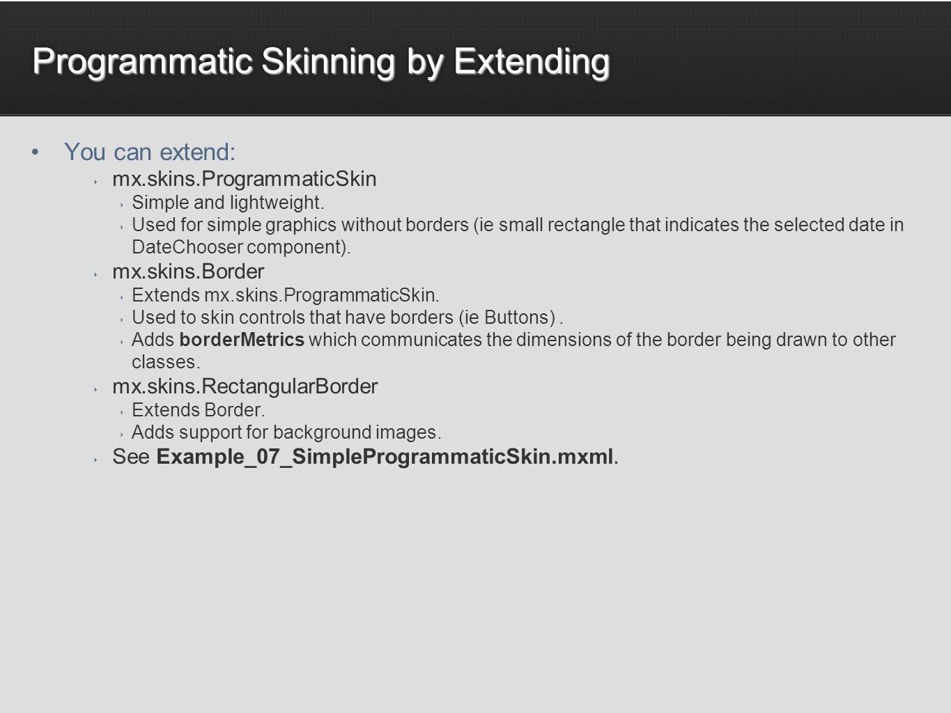 Programmatic Skinning by Extending You can extend: mx.skins.ProgrammaticSkin Simple and lightweight.