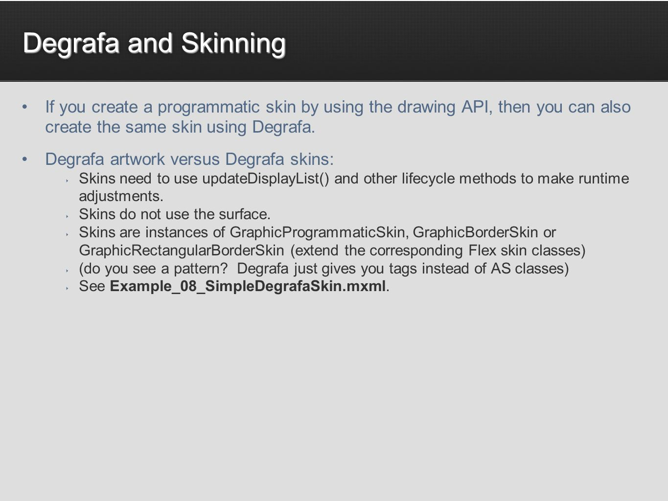 Degrafa and Skinning If you create a programmatic skin by using the drawing API, then you can also create the same skin using Degrafa.