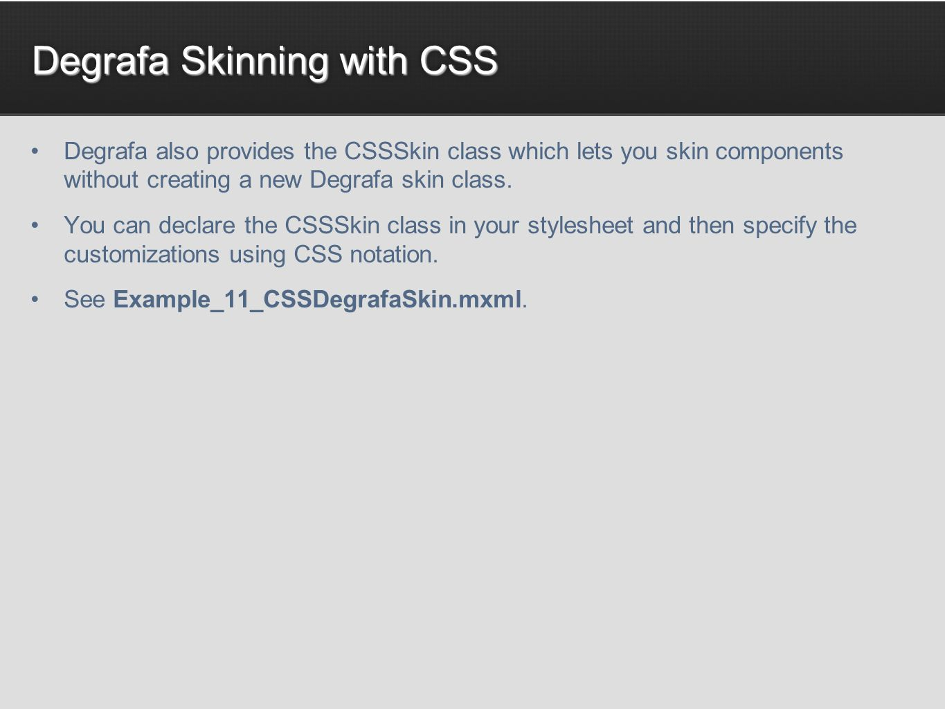 Degrafa Skinning with CSS Degrafa also provides the CSSSkin class which lets you skin components without creating a new Degrafa skin class. You can de