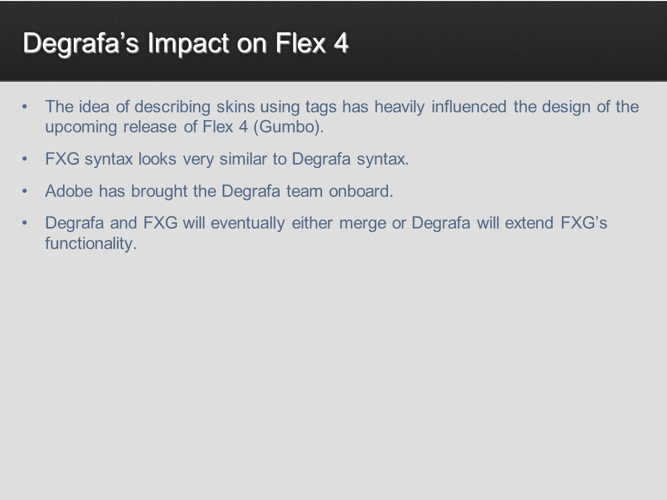 Degrafas Impact on Flex 4 The idea of describing skins using tags has heavily influenced the design of the upcoming release of Flex 4 (Gumbo).