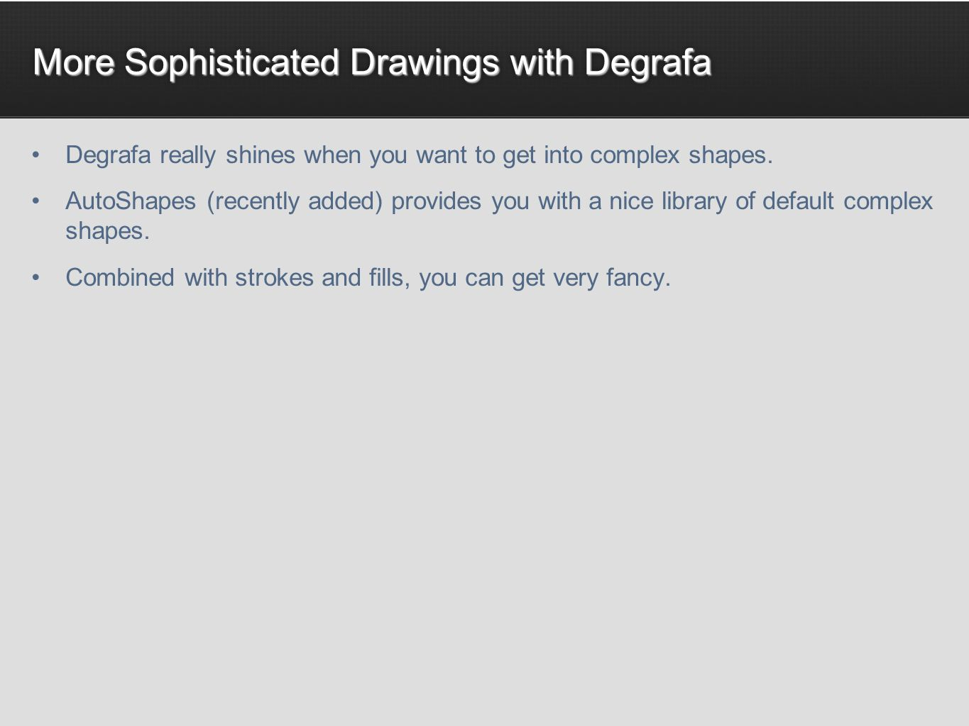 More Sophisticated Drawings with Degrafa Degrafa really shines when you want to get into complex shapes. AutoShapes (recently added) provides you with