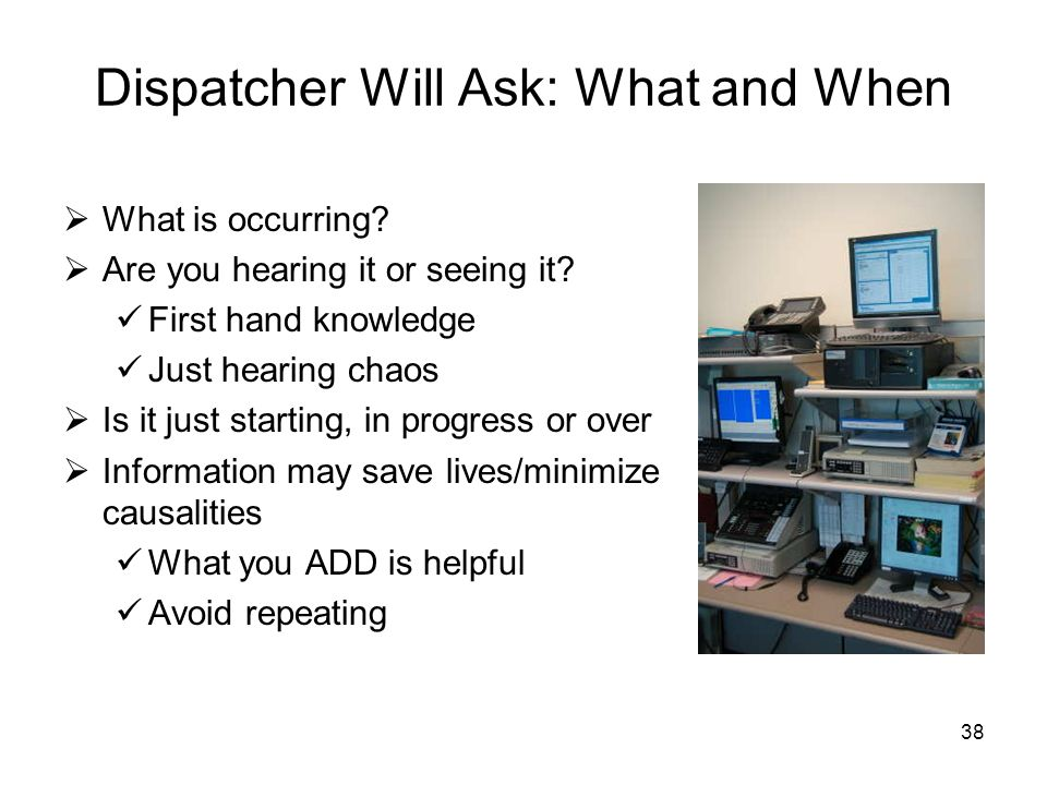 37 Dispatcher Will Ask: Where Location within a location Office number, room, building Hazards for those present and for responders Sounds (gun shots/
