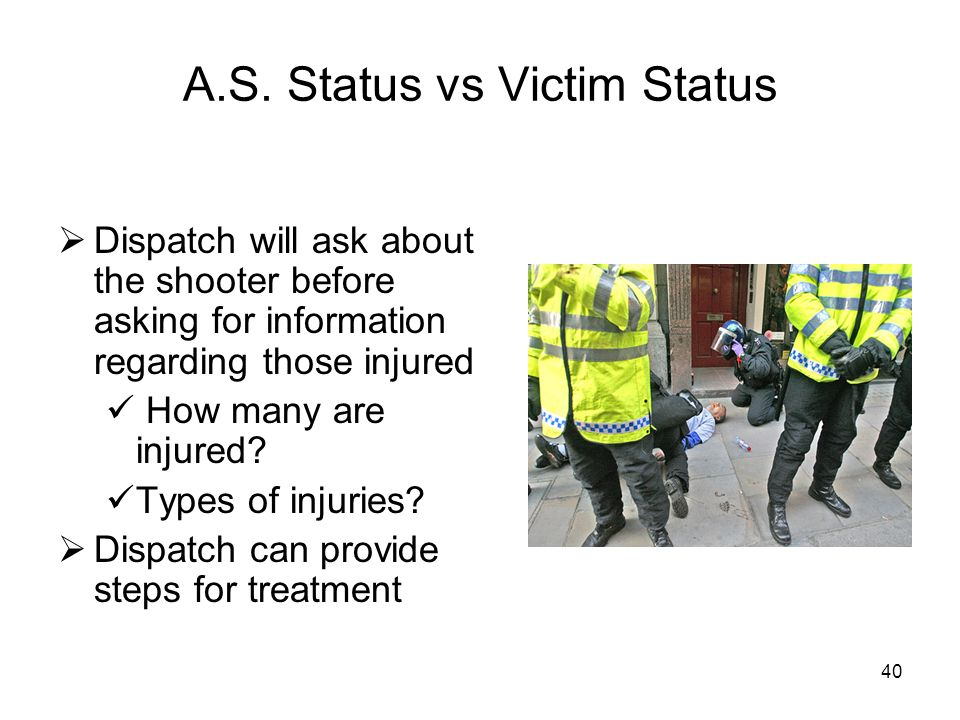 39 Dispatcher Will Ask: Who, How, & Why Who is involved? Number of suspects Still present Know or recognize the AS Describe what they look like Physic