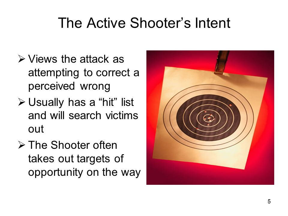 4 Active Shooter Definition Active Shooter executes a random or systematic shooting spree The objective is mass murder rather than other criminal inte