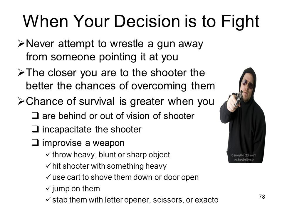 77 Things to Consider Before Fighting Back Chance of survival may be greater if you incapacitate the shooter but consider: How many shooters are there