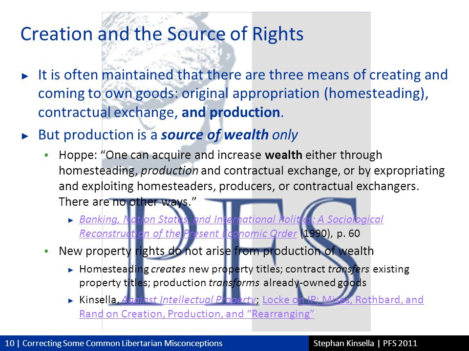 10 | Correcting Some Common Libertarian MisconceptionsStephan Kinsella | PFS 2011 Creation and the Source of Rights It is often maintained that there are three means of creating and coming to own goods: original appropriation (homesteading), contractual exchange, and production.