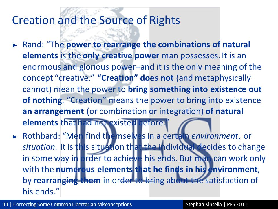 11 | Correcting Some Common Libertarian MisconceptionsStephan Kinsella | PFS 2011 Creation and the Source of Rights Rand: The power to rearrange the combinations of natural elements is the only creative power man possesses.