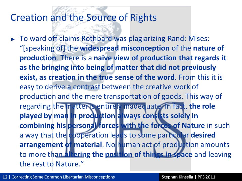 12 | Correcting Some Common Libertarian MisconceptionsStephan Kinsella | PFS 2011 Creation and the Source of Rights To ward off claims Rothbard was plagiarizing Rand: Mises:[speaking of] the widespread misconception of the nature of production.
