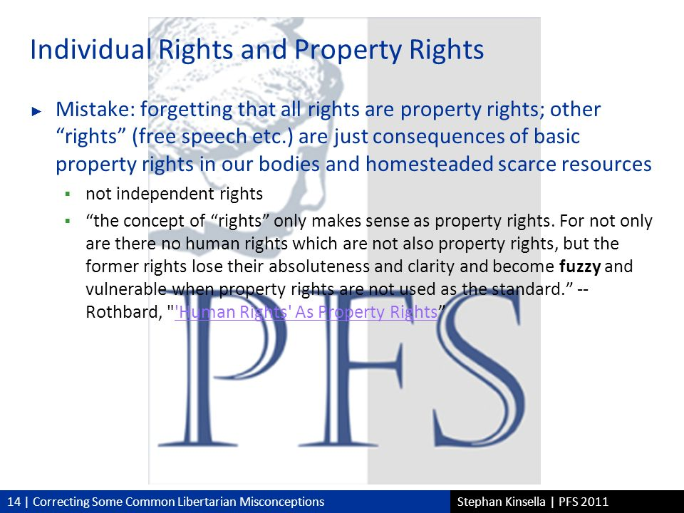 14 | Correcting Some Common Libertarian MisconceptionsStephan Kinsella | PFS 2011 Individual Rights and Property Rights Mistake: forgetting that all rights are property rights; otherrights (free speech etc.) are just consequences of basic property rights in our bodies and homesteaded scarce resources not independent rights the concept of rights only makes sense as property rights.