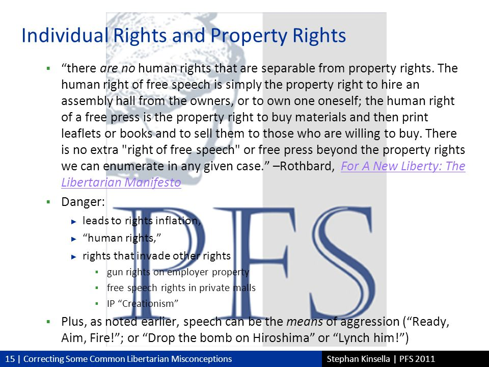 15 | Correcting Some Common Libertarian MisconceptionsStephan Kinsella | PFS 2011 Individual Rights and Property Rights there are no human rights that are separable from property rights.