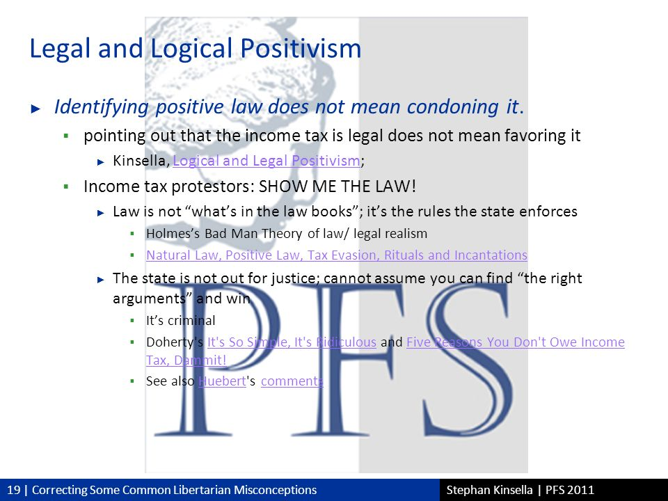 19 | Correcting Some Common Libertarian MisconceptionsStephan Kinsella | PFS 2011 Legal and Logical Positivism Identifying positive law does not mean condoning it.