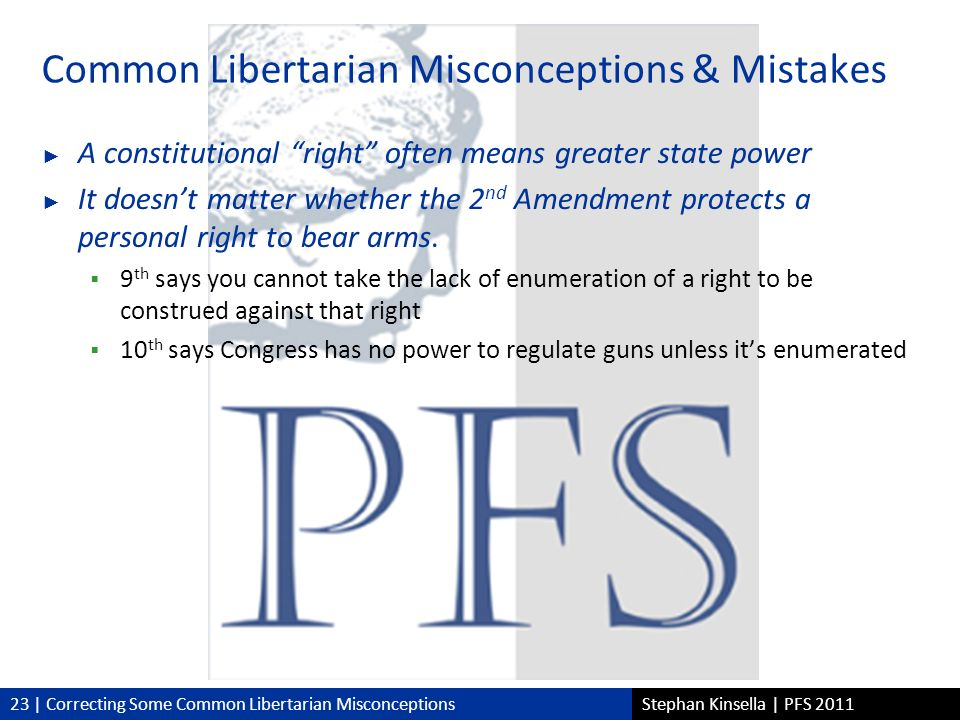 23 | Correcting Some Common Libertarian MisconceptionsStephan Kinsella | PFS 2011 Common Libertarian Misconceptions & Mistakes A constitutional right often means greater state power It doesnt matter whether the 2 nd Amendment protects a personal right to bear arms.