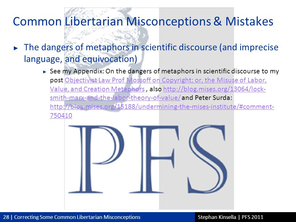28 | Correcting Some Common Libertarian MisconceptionsStephan Kinsella | PFS 2011 Common Libertarian Misconceptions & Mistakes The dangers of metaphors in scientific discourse (and imprecise language, and equivocation) See my Appendix: On the dangers of metaphors in scientific discourse to my post Objectivist Law Prof Mossoff on Copyright; or, the Misuse of Labor, Value, and Creation Metaphors, also http://blog.mises.org/13064/lock- smith-marx-and-the-labor-theory-of-value/ and Peter Surda: http://blog.mises.org/15188/undermining-the-mises-institute/#comment- 750410Objectivist Law Prof Mossoff on Copyright; or, the Misuse of Labor, Value, and Creation Metaphorshttp://blog.mises.org/13064/lock- smith-marx-and-the-labor-theory-of-value/ http://blog.mises.org/15188/undermining-the-mises-institute/#comment- 750410