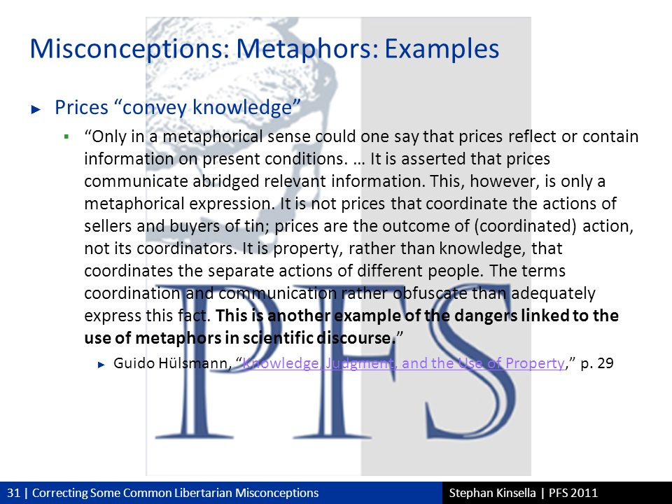 31 | Correcting Some Common Libertarian MisconceptionsStephan Kinsella | PFS 2011 Misconceptions: Metaphors: Examples Prices convey knowledge Only in a metaphorical sense could one say that prices reflect or contain information on present conditions.