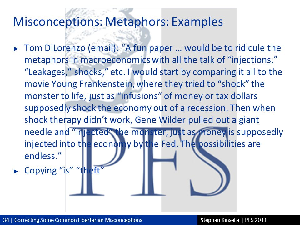 34 | Correcting Some Common Libertarian MisconceptionsStephan Kinsella | PFS 2011 Misconceptions: Metaphors: Examples Tom DiLorenzo (email): A fun paper … would be to ridicule the metaphors in macroeconomics with all the talk of injections,Leakages, shocks, etc.