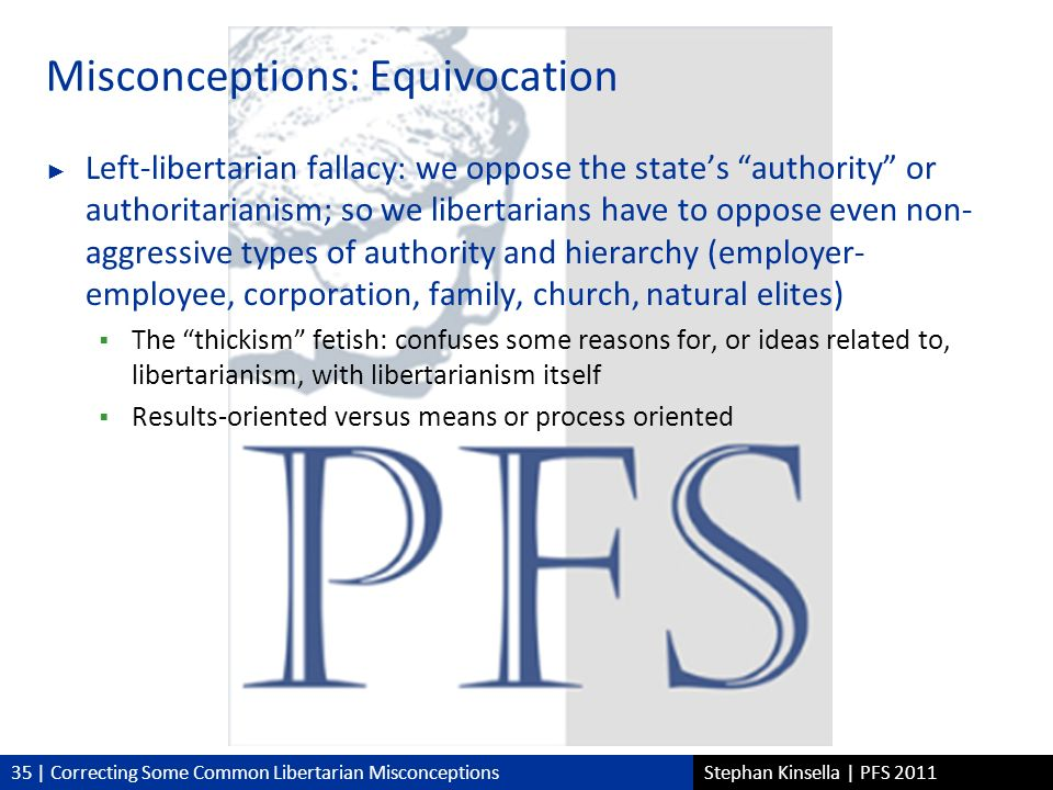 35 | Correcting Some Common Libertarian MisconceptionsStephan Kinsella | PFS 2011 Misconceptions: Equivocation Left-libertarian fallacy: we oppose the states authority or authoritarianism; so we libertarians have to oppose even non- aggressive types of authority and hierarchy (employer- employee, corporation, family, church, natural elites) The thickism fetish: confuses some reasons for, or ideas related to, libertarianism, with libertarianism itself Results-oriented versus means or process oriented