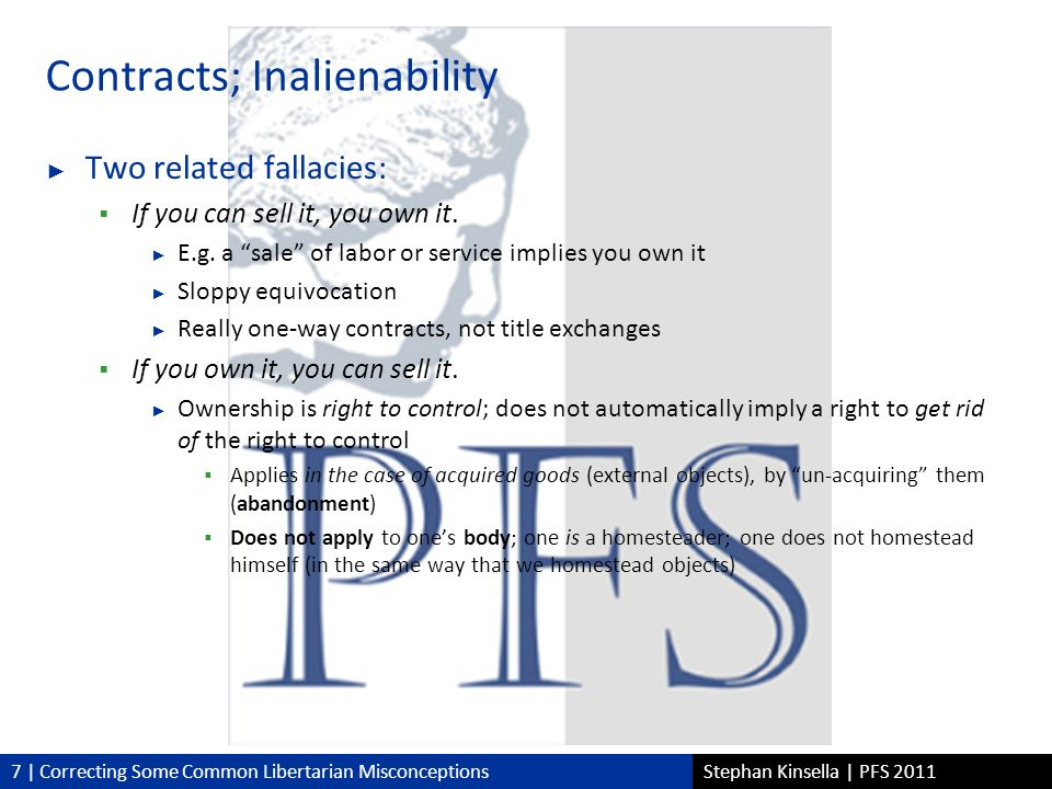 7 | Correcting Some Common Libertarian MisconceptionsStephan Kinsella | PFS 2011 Contracts; Inalienability Two related fallacies: If you can sell it, you own it.