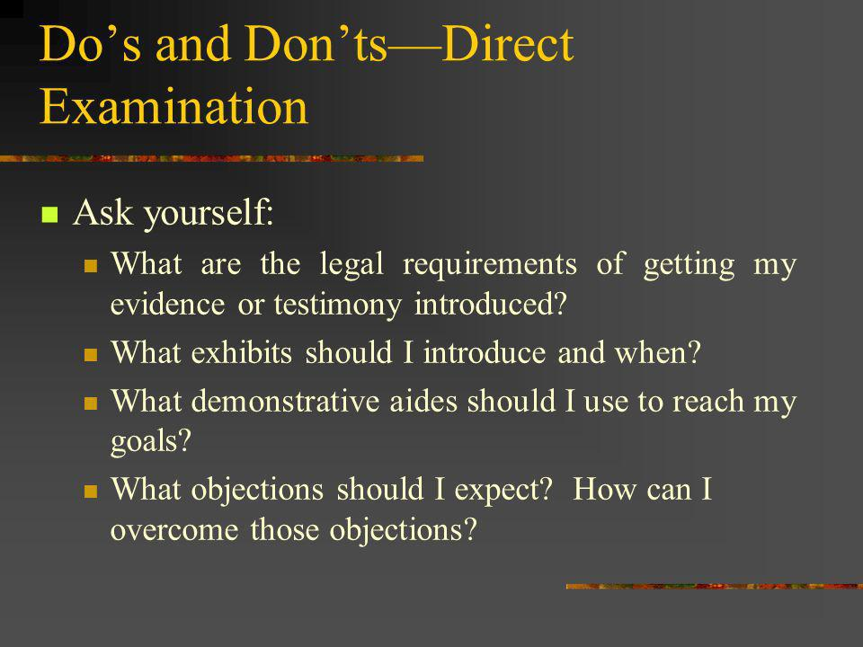 Dos and DontsDirect Examination Ask yourself: What are the legal requirements of getting my evidence or testimony introduced? What exhibits should I i