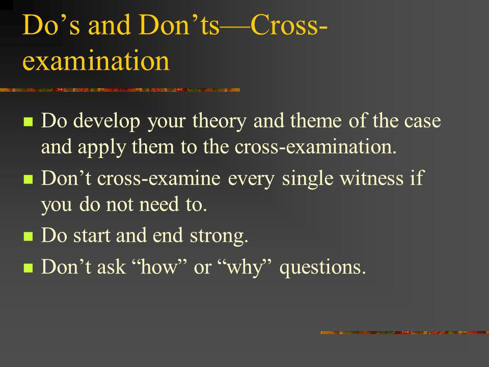 Do develop your theory and theme of the case and apply them to the cross-examination. Dont cross-examine every single witness if you do not need to. D