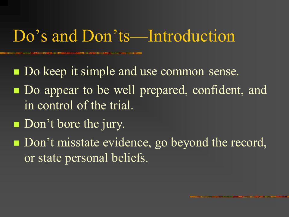 Do keep it simple and use common sense. Do appear to be well prepared, confident, and in control of the trial. Dont bore the jury. Dont misstate evide