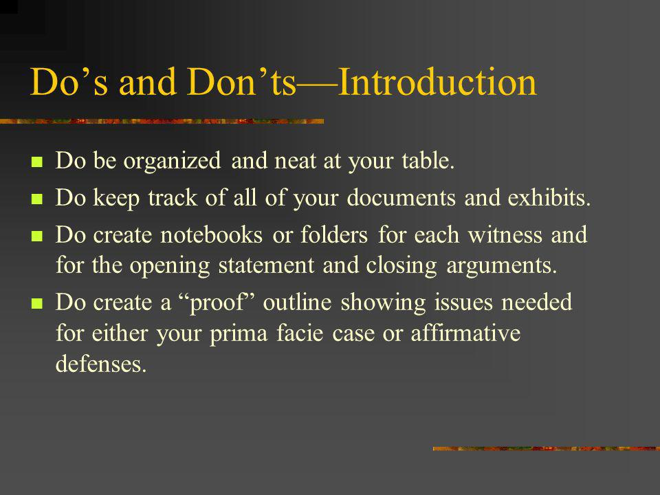 Dos and DontsIntroduction Do be organized and neat at your table. Do keep track of all of your documents and exhibits. Do create notebooks or folders