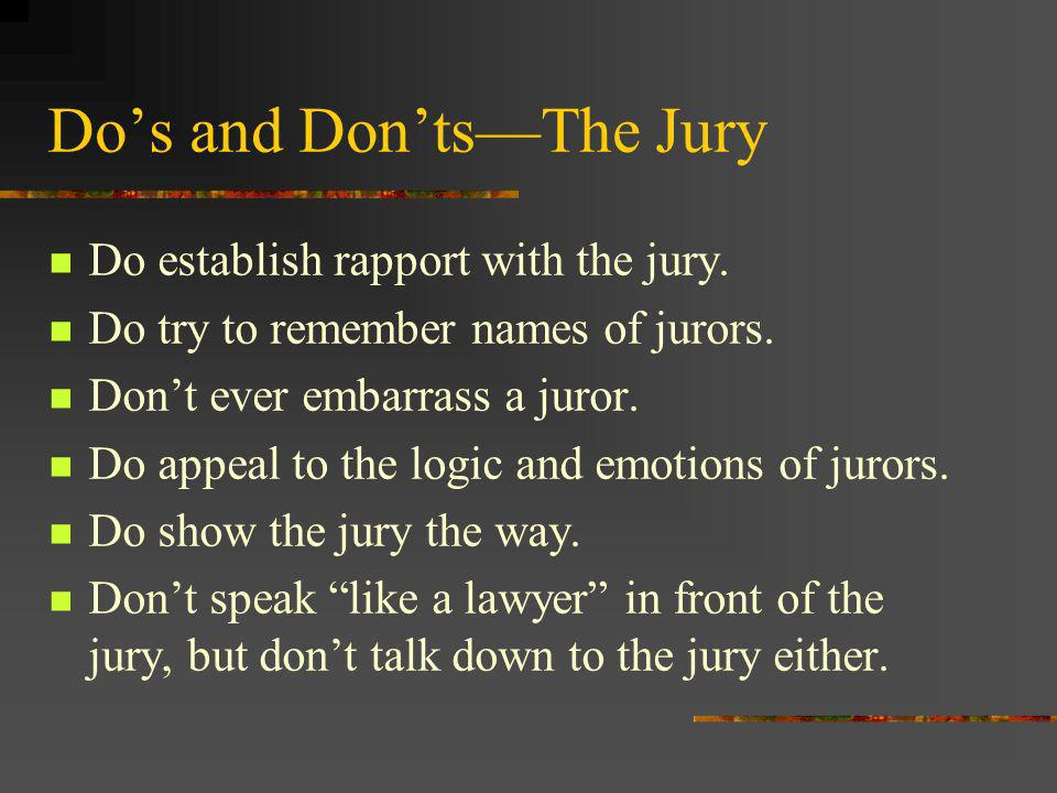 Do establish rapport with the jury. Do try to remember names of jurors.