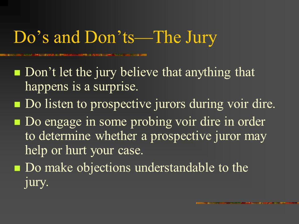 Dos and DontsThe Jury Dont let the jury believe that anything that happens is a surprise. Do listen to prospective jurors during voir dire. Do engage