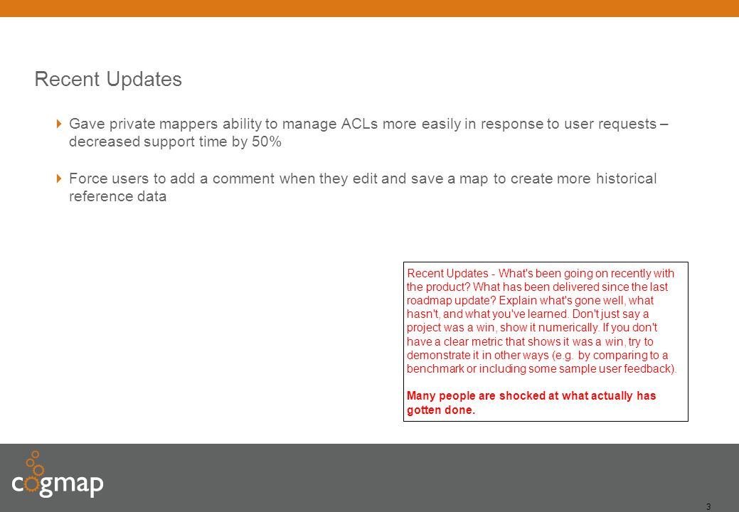 3 Recent Updates Gave private mappers ability to manage ACLs more easily in response to user requests – decreased support time by 50% Force users to add a comment when they edit and save a map to create more historical reference data Recent Updates - What s been going on recently with the product.