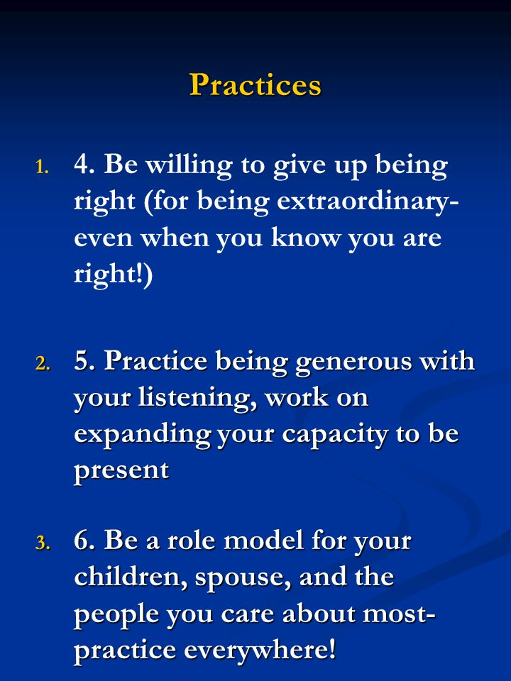 Practices 1. 1. 4. Be willing to give up being right (for being extraordinary- even when you know you are right!) 2. 5. Practice being generous with y