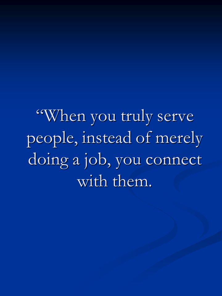 When you truly serve people, instead of merely doing a job, you connect with them.