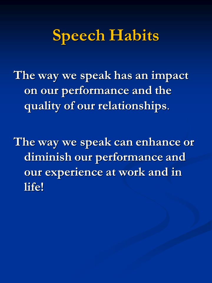 Speech Habits The way we speak has an impact on our performance and the quality of our relationships.