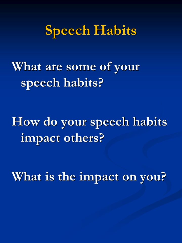 Speech Habits What are some of your speech habits? How do your speech habits impact others? What is the impact on you?