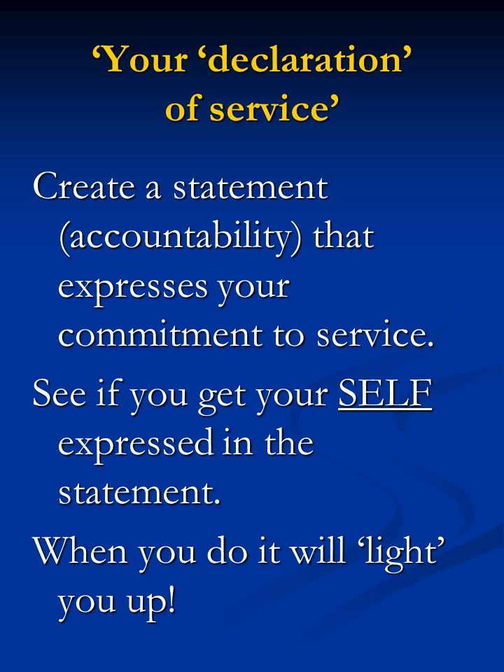 Your declaration of service Create a statement (accountability) that expresses your commitment to service. See if you get your SELF expressed in the s