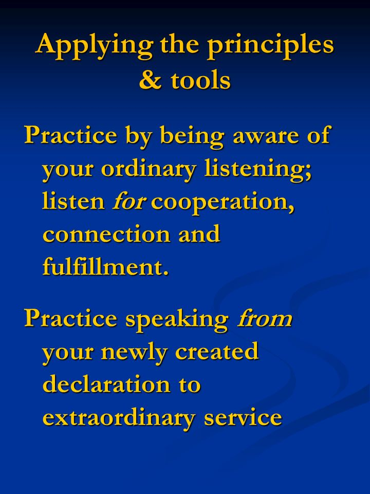 Applying the principles & tools Practice by being aware of your ordinary listening; listen for cooperation, connection and fulfillment.